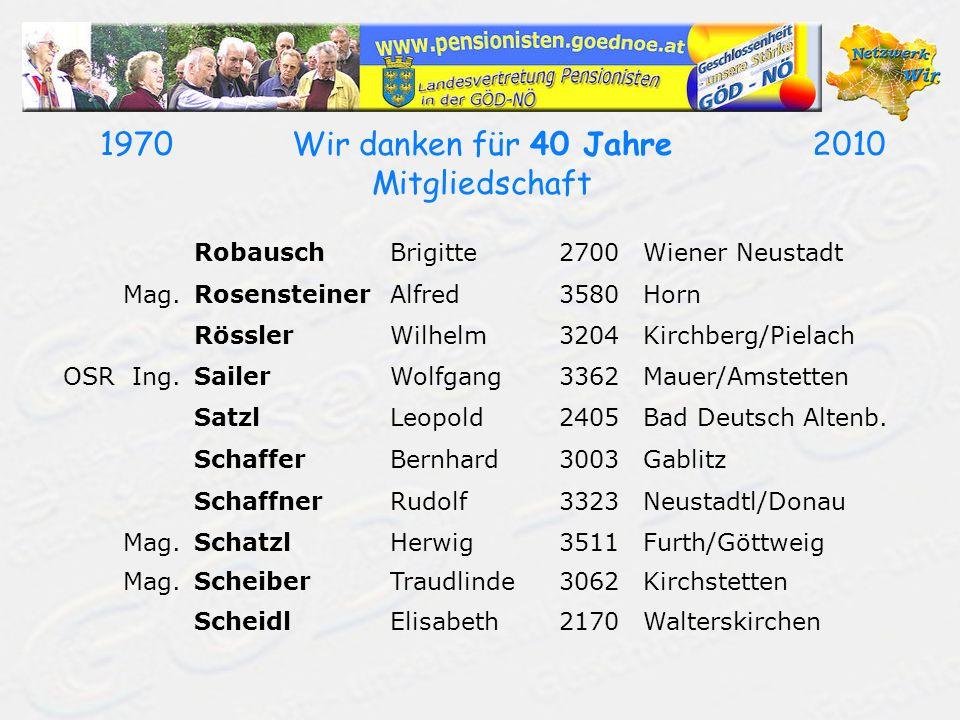 19702010Wir danken für 40 Jahre Mitgliedschaft RobauschBrigitte2700Wiener Neustadt Mag.RosensteinerAlfred3580Horn RösslerWilhelm3204Kirchberg/Pielach OSR Ing.SailerWolfgang3362Mauer/Amstetten SatzlLeopold2405Bad Deutsch Altenb.