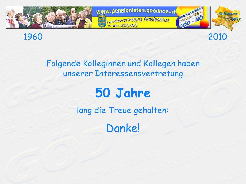 19602010 Folgende Kolleginnen und Kollegen haben unserer Interessensvertretung 50 Jahre lang die Treue gehalten: Danke!