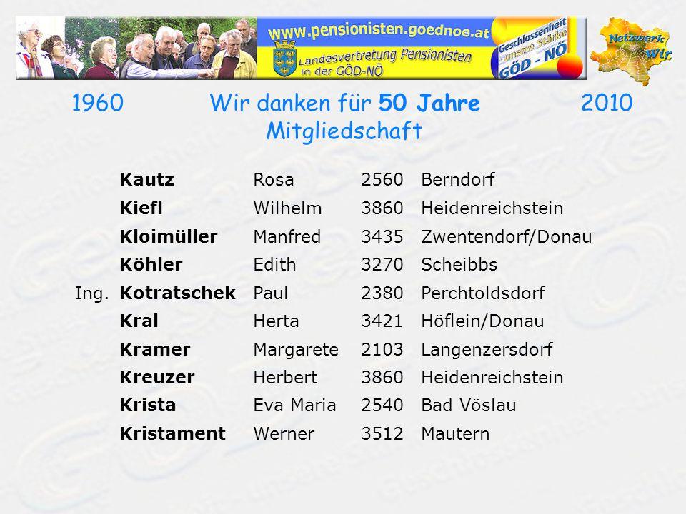 19602010Wir danken für 50 Jahre Mitgliedschaft KautzRosa2560Berndorf KieflWilhelm3860Heidenreichstein KloimüllerManfred3435Zwentendorf/Donau KöhlerEdith3270Scheibbs Ing.KotratschekPaul2380Perchtoldsdorf KralHerta3421Höflein/Donau KramerMargarete2103Langenzersdorf KreuzerHerbert3860Heidenreichstein KristaEva Maria2540Bad Vöslau KristamentWerner3512Mautern
