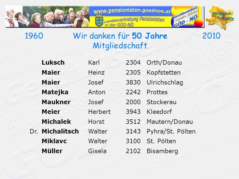 19602010Wir danken für 50 Jahre Mitgliedschaft LukschKarl2304Orth/Donau MaierHeinz2305Kopfstetten MaierJosef3830Ulrichschlag MatejkaAnton2242Prottes M