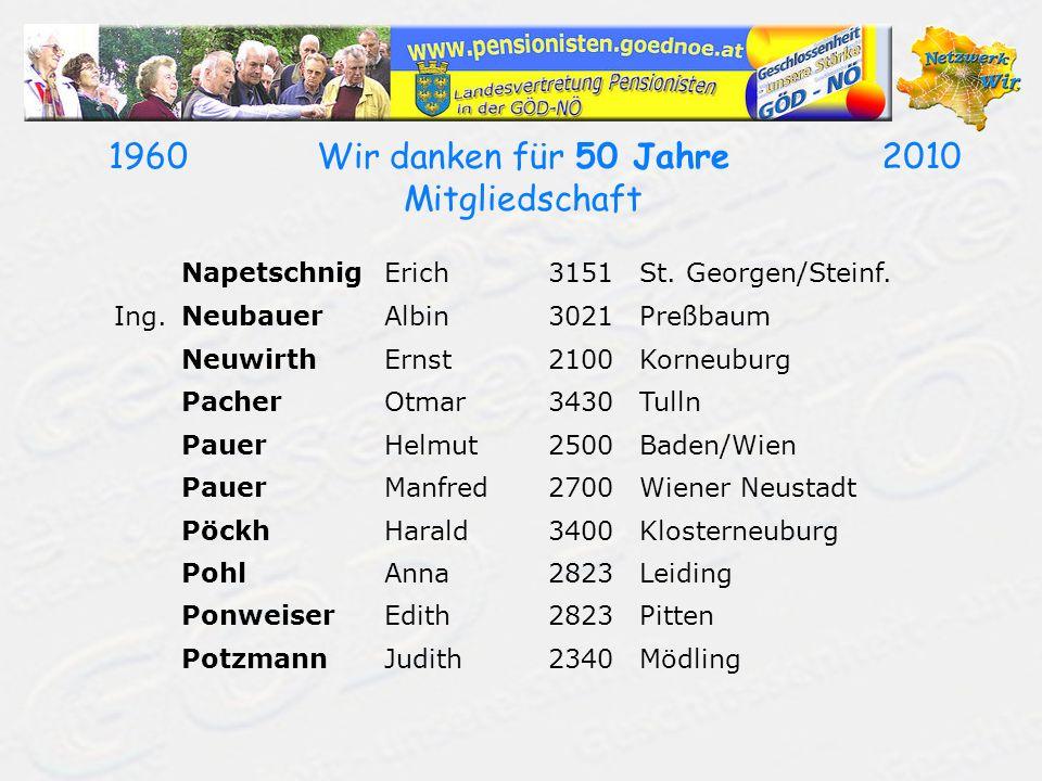 19602010Wir danken für 50 Jahre Mitgliedschaft NapetschnigErich3151St. Georgen/Steinf. Ing.NeubauerAlbin3021Preßbaum NeuwirthErnst2100Korneuburg Pache
