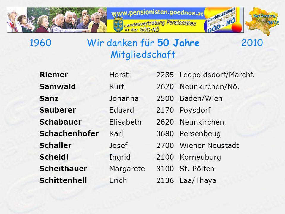 19602010Wir danken für 50 Jahre Mitgliedschaft RiemerHorst2285Leopoldsdorf/Marchf. SamwaldKurt2620Neunkirchen/Nö. SanzJohanna2500Baden/Wien SaubererEd
