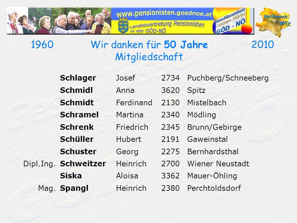 19602010Wir danken für 50 Jahre Mitgliedschaft SchlagerJosef2734Puchberg/Schneeberg SchmidlAnna3620Spitz SchmidtFerdinand2130Mistelbach SchramelMartin