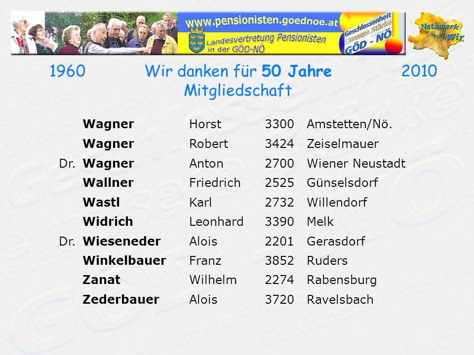 19602010Wir danken für 50 Jahre Mitgliedschaft WagnerHorst3300Amstetten/Nö. WagnerRobert3424Zeiselmauer Dr.WagnerAnton2700Wiener Neustadt WallnerFried