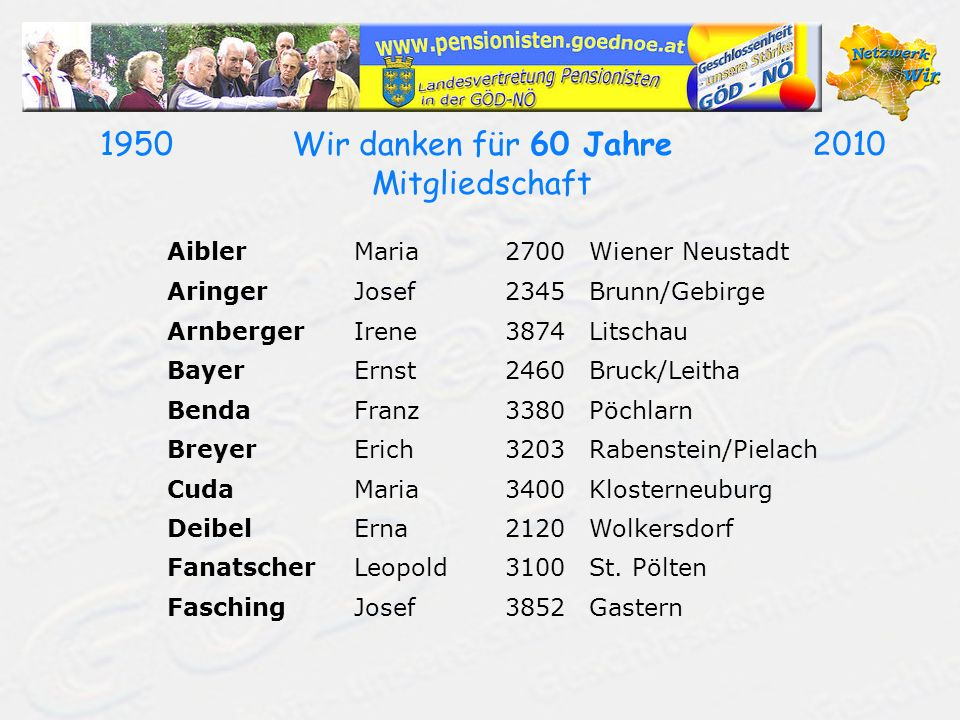19502010Wir danken für 60 Jahre Mitgliedschaft AiblerMaria2700Wiener Neustadt AringerJosef2345Brunn/Gebirge ArnbergerIrene3874Litschau BayerErnst2460B