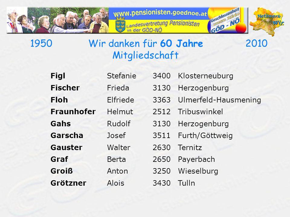 19502010Wir danken für 60 Jahre Mitgliedschaft FiglStefanie3400Klosterneuburg FischerFrieda3130Herzogenburg FlohElfriede3363Ulmerfeld-Hausmening Fraun