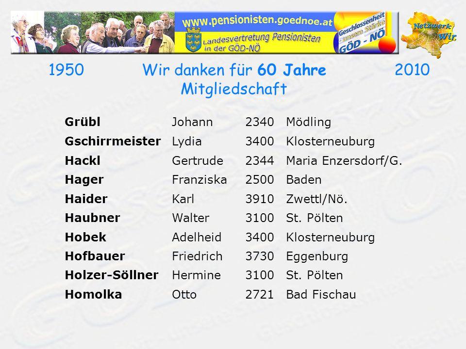 19502010Wir danken für 60 Jahre Mitgliedschaft GrüblJohann2340Mödling GschirrmeisterLydia3400Klosterneuburg HacklGertrude2344Maria Enzersdorf/G. Hager
