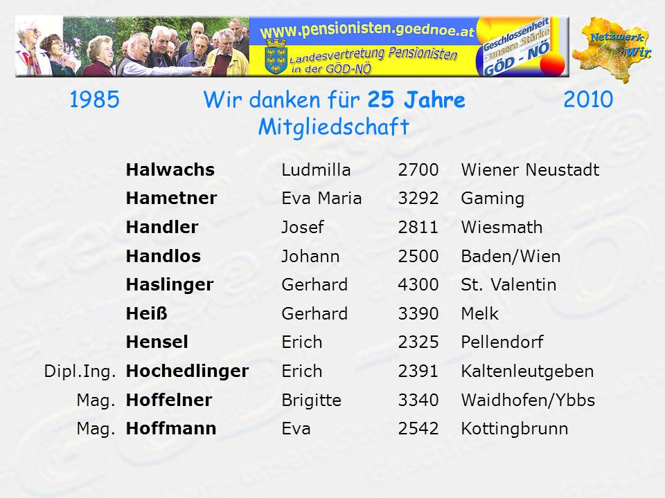 19502010Wir danken für 60 Jahre Mitgliedschaft FiglStefanie3400Klosterneuburg FischerFrieda3130Herzogenburg FlohElfriede3363Ulmerfeld-Hausmening FraunhoferHelmut2512Tribuswinkel GahsRudolf3130Herzogenburg GarschaJosef3511Furth/Göttweig GausterWalter2630Ternitz GrafBerta2650Payerbach GroißAnton3250Wieselburg GrötznerAlois3430Tulln