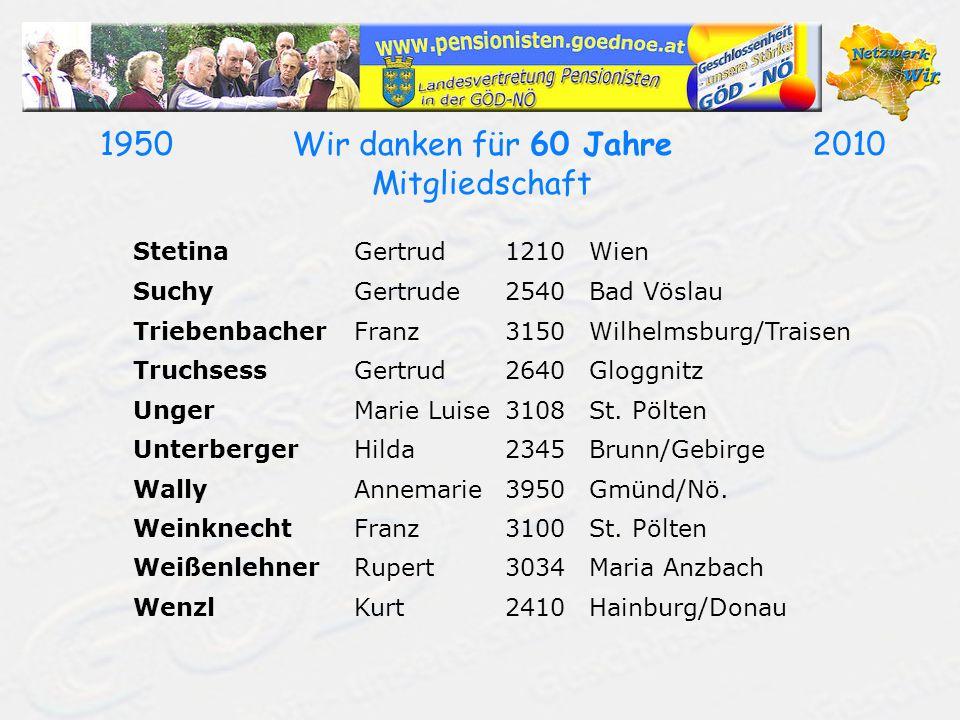 19502010Wir danken für 60 Jahre Mitgliedschaft StetinaGertrud1210Wien SuchyGertrude2540Bad Vöslau TriebenbacherFranz3150Wilhelmsburg/Traisen Truchsess