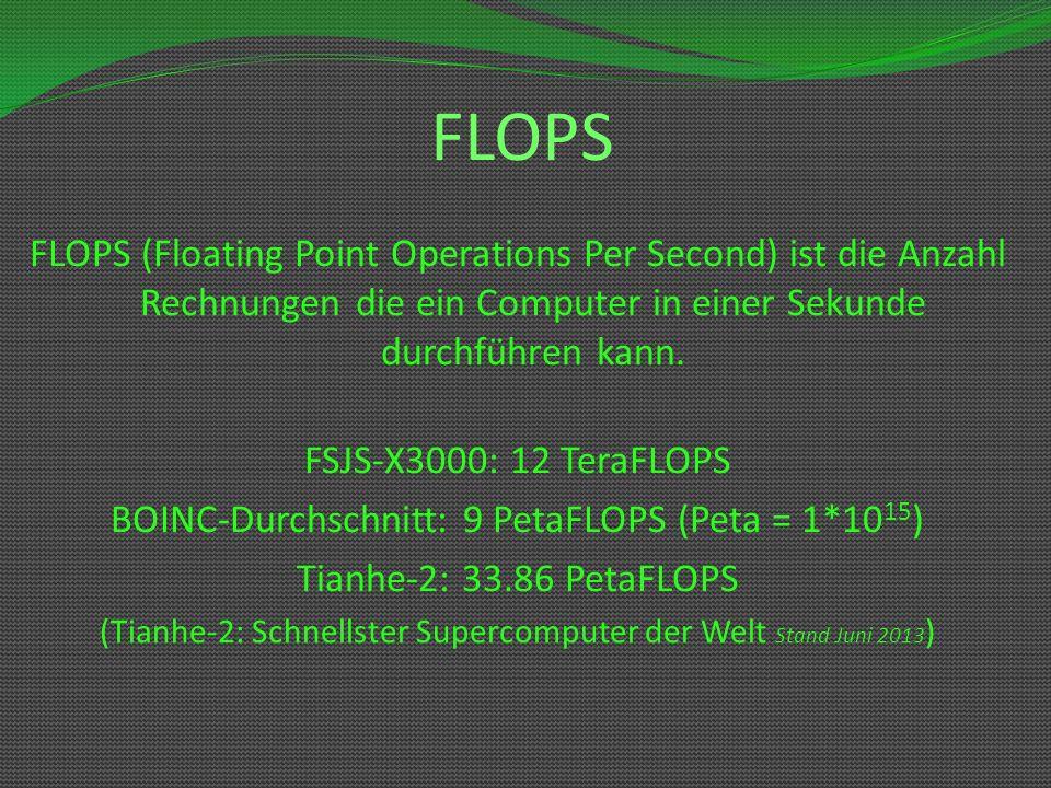 FLOPS FLOPS (Floating Point Operations Per Second) ist die Anzahl Rechnungen die ein Computer in einer Sekunde durchführen kann. FSJS-X3000: 12 TeraFL