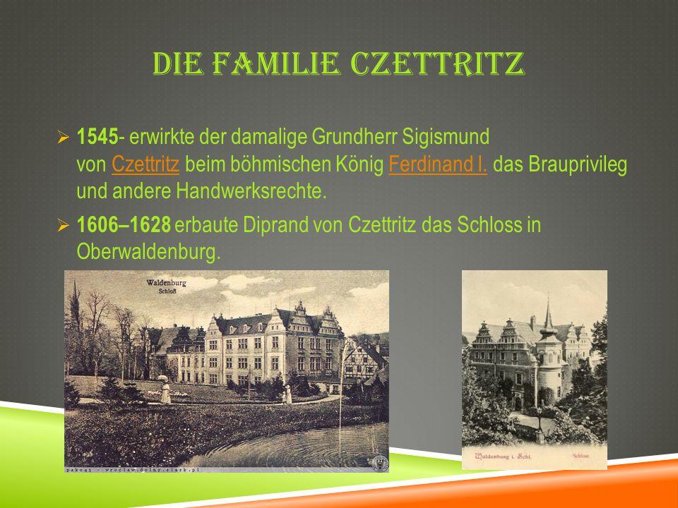 DIE FAMILIE CZETTRITZ 1545 - erwirkte der damalige Grundherr Sigismund von Czettritz beim böhmischen König Ferdinand I. das Brauprivileg und andere Ha
