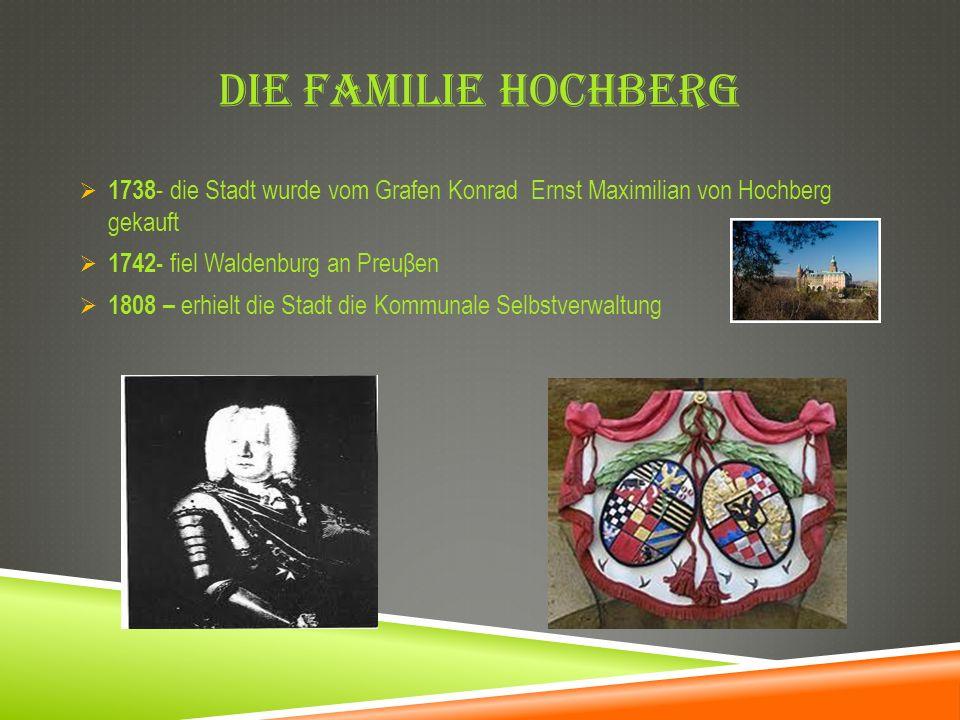 DIE FAMILIE HOCHBERG 1738 - die Stadt wurde vom Grafen Konrad Ernst Maximilian von Hochberg gekauft 1742- fiel Waldenburg an Preuβen 1808 – erhielt di