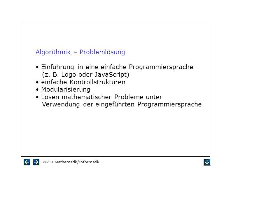 WP II Mathematik/Informatik Algorithmik – Problemlösung Einführung in eine einfache Programmiersprache (z. B. Logo oder JavaScript) einfache Kontrolls