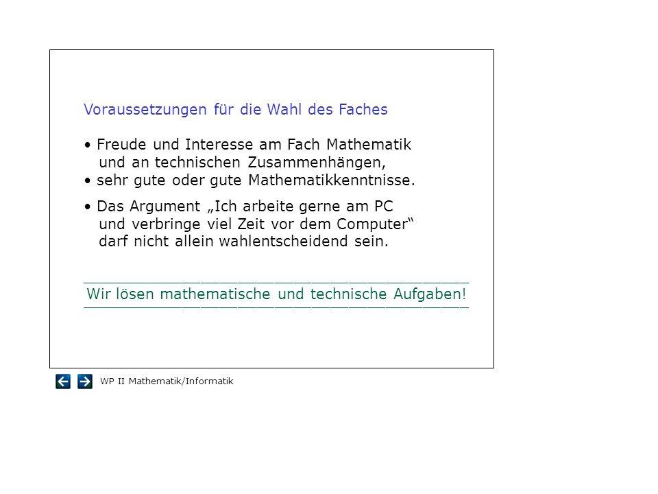 WP II Mathematik/Informatik Voraussetzungen für die Wahl des Faches Freude und Interesse am Fach Mathematik und an technischen Zusammenhängen, sehr gu