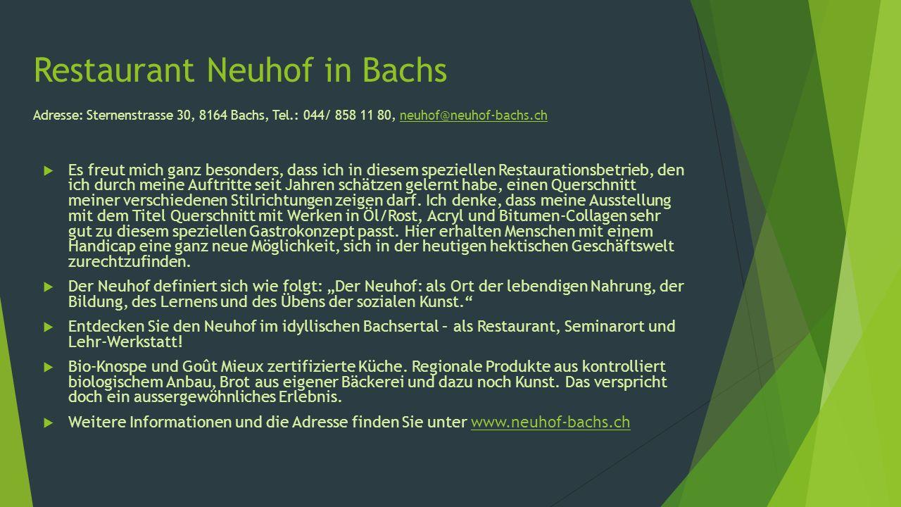 Restaurant Neuhof in Bachs Adresse: Sternenstrasse 30, 8164 Bachs, Tel.: 044/ 858 11 80, neuhof@neuhof-bachs.chneuhof@neuhof-bachs.ch Es freut mich ganz besonders, dass ich in diesem speziellen Restaurationsbetrieb, den ich durch meine Auftritte seit Jahren schätzen gelernt habe, einen Querschnitt meiner verschiedenen Stilrichtungen zeigen darf.