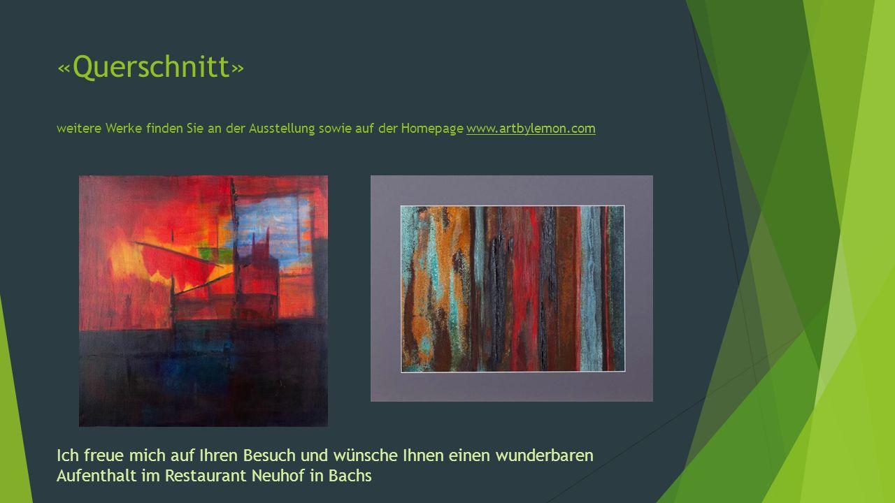 «Querschnitt» weitere Werke finden Sie an der Ausstellung sowie auf der Homepage www.artbylemon.comwww.artbylemon.com Ich freue mich auf Ihren Besuch und wünsche Ihnen einen wunderbaren Aufenthalt im Restaurant Neuhof in Bachs