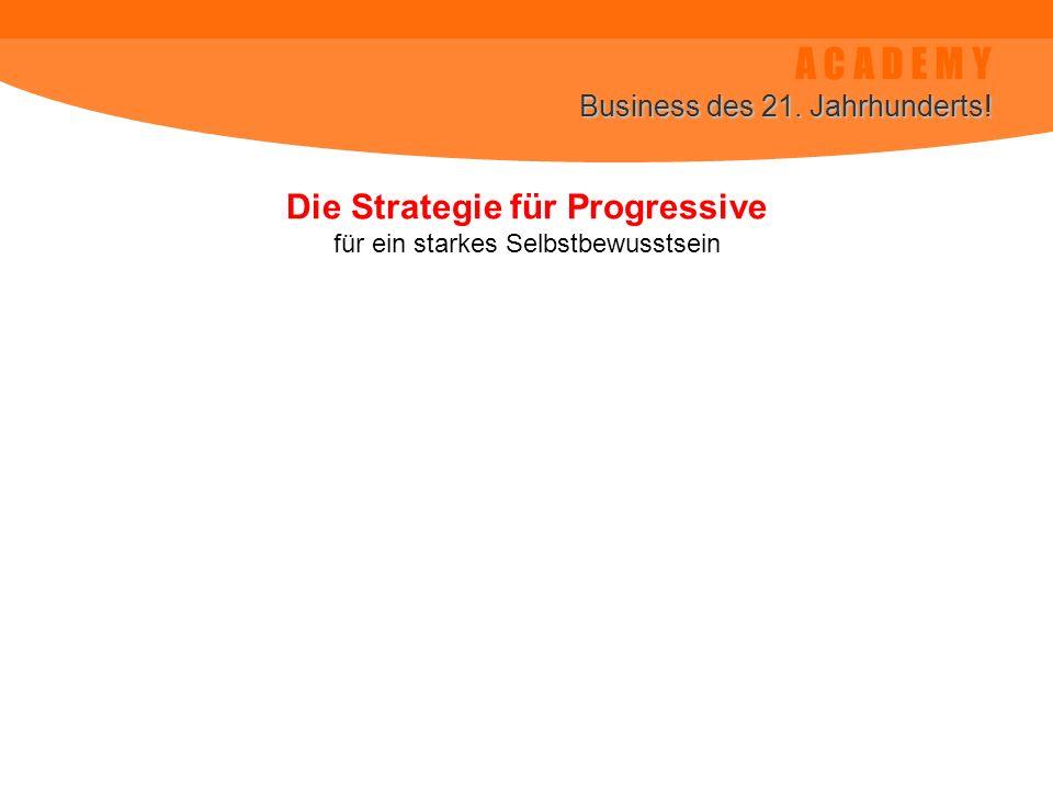 A C A D E M Y Business des 21. Jahrhunderts! Die Strategie für Progressive für ein starkes Selbstbewusstsein