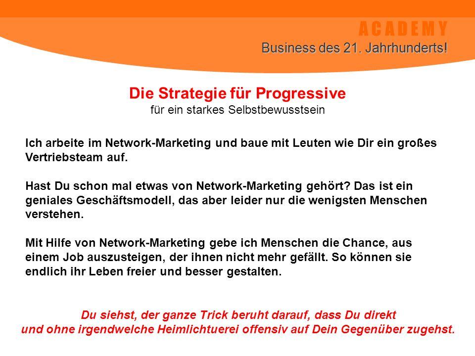 A C A D E M Y Business des 21. Jahrhunderts! Die Strategie für Progressive für ein starkes Selbstbewusstsein Ich arbeite im Network-Marketing und baue