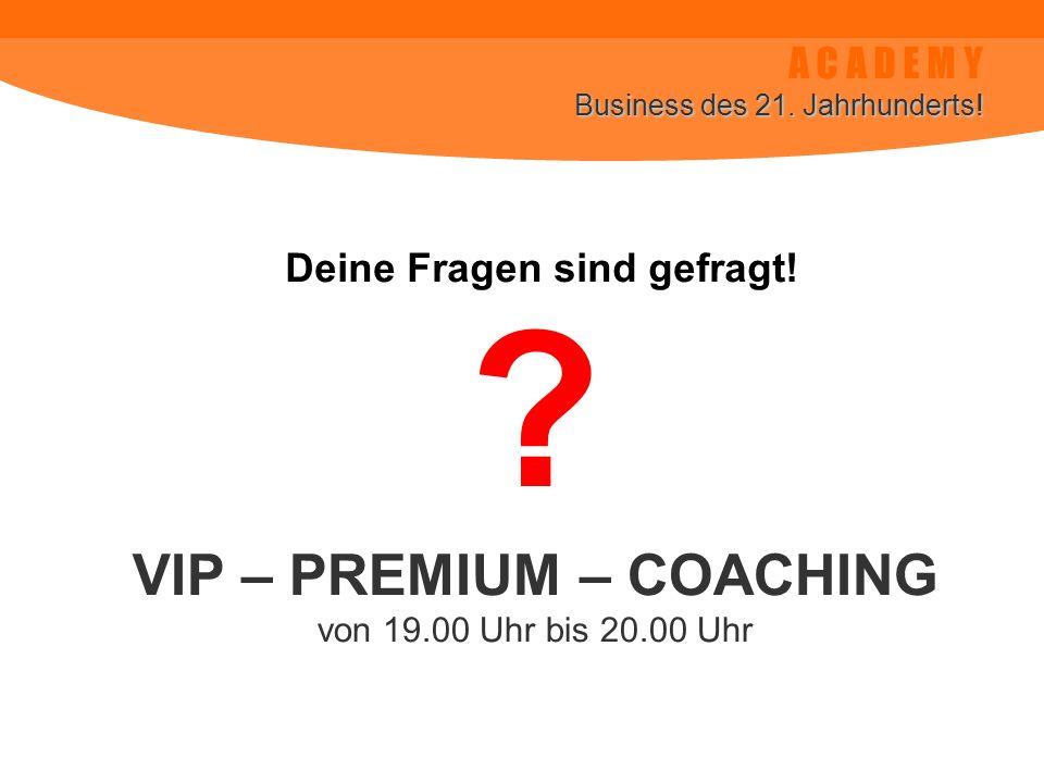 A C A D E M Y Business des 21. Jahrhunderts! Deine Fragen sind gefragt! VIP – PREMIUM – COACHING von 19.00 Uhr bis 20.00 Uhr ?