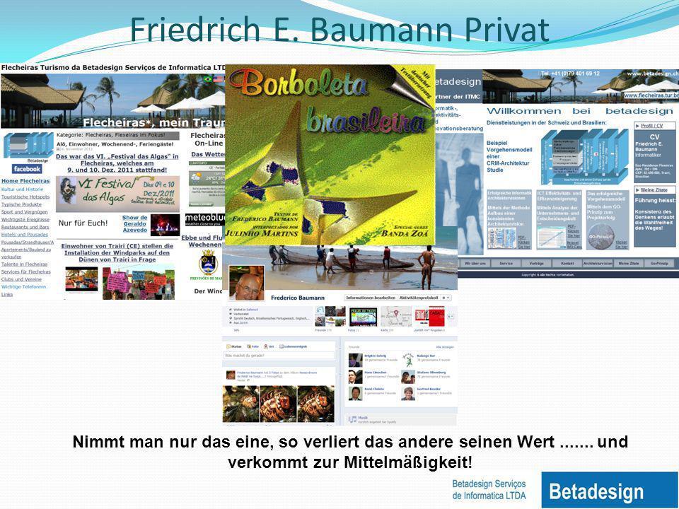 Friedrich E. Baumann Privat Nimmt man nur das eine, so verliert das andere seinen Wert....... und verkommt zur Mittelmäßigkeit!