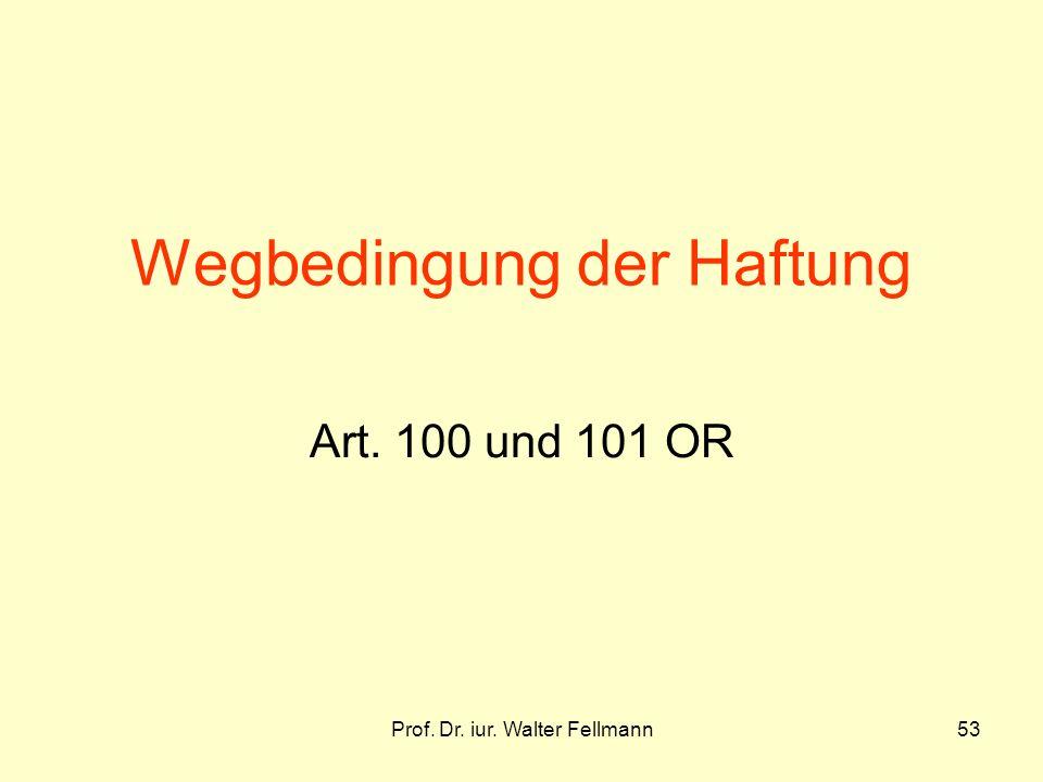 Prof. Dr. iur. Walter Fellmann53 Wegbedingung der Haftung Art. 100 und 101 OR