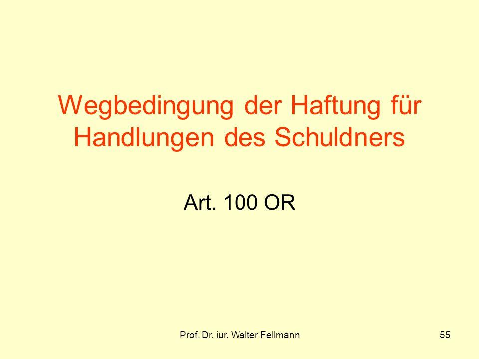 Prof. Dr. iur. Walter Fellmann55 Wegbedingung der Haftung für Handlungen des Schuldners Art. 100 OR