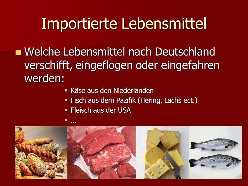 Importierte Lebensmittel Welche Lebensmittel nach Deutschland verschifft, eingeflogen oder eingefahren werden: Welche Lebensmittel nach Deutschland verschifft, eingeflogen oder eingefahren werden: Käse aus den Niederlanden Käse aus den Niederlanden Fisch aus dem Pazifik (Hering, Lachs ect.) Fisch aus dem Pazifik (Hering, Lachs ect.) Fleisch aus der USA Fleisch aus der USA …