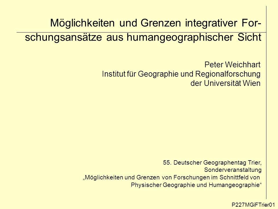 Möglichkeiten und Grenzen integrativer For- schungsansätze aus humangeographischer Sicht Peter Weichhart Institut für Geographie und Regionalforschung