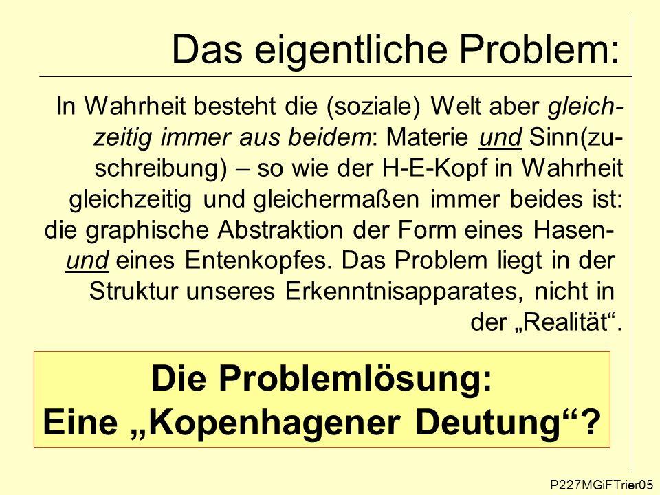 Das eigentliche Problem: P227MGiFTrier05 In Wahrheit besteht die (soziale) Welt aber gleich- zeitig immer aus beidem: Materie und Sinn(zu- schreibung)