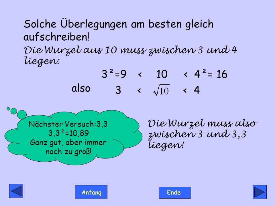 Anfang Ende Solche Überlegungen am besten gleich aufschreiben! Die Wurzel aus 10 muss zwischen 3 und 4 liegen: 3²=9 <10< 4²= 16 3 < < 4 Nächster Versu