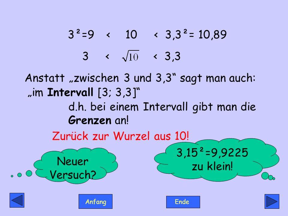 Anfang Ende Die Wurzel aus 10 muss zwischen 3,15 und 3,3 liegen: Das heißt, die Wurzel liegt im Intervall [3,15 ; 3,3 ] 3,15²=9,9225 < 10 < 3,3²= 10,89 3,15 < < 3,3 So.