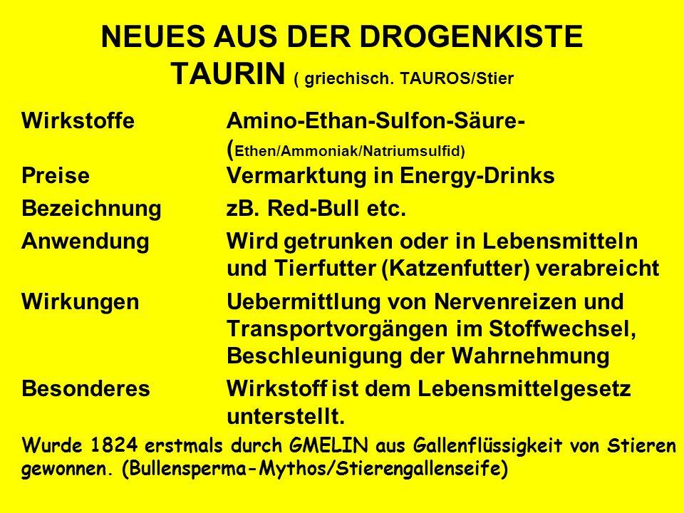 NEUES AUS DER DROGENKISTE TAURIN ( griechisch. TAUROS/Stier WirkstoffeAmino-Ethan-Sulfon-Säure- ( Ethen/Ammoniak/Natriumsulfid) PreiseVermarktung in E