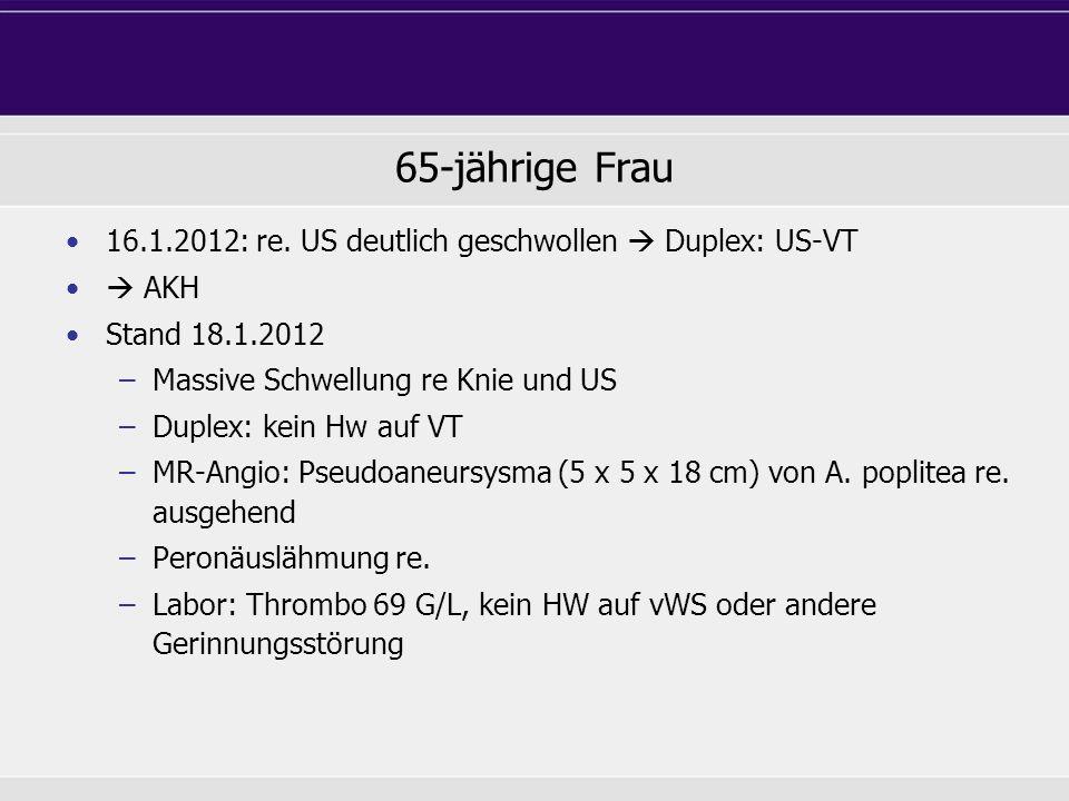 65-jährige Frau 16.1.2012: re. US deutlich geschwollen Duplex: US-VT AKH Stand 18.1.2012 –Massive Schwellung re Knie und US –Duplex: kein Hw auf VT –M
