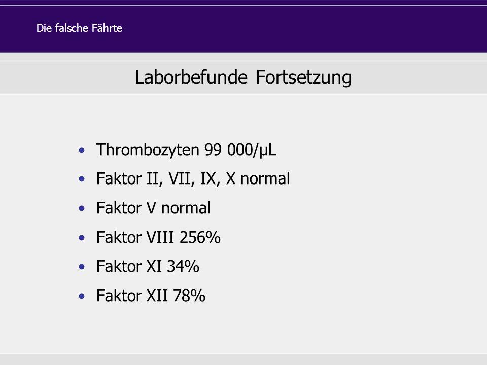 Thrombozyten 99 000/µL Faktor II, VII, IX, X normal Faktor V normal Faktor VIII 256% Faktor XI 34% Faktor XII 78% Die falsche Fährte Laborbefunde Fort