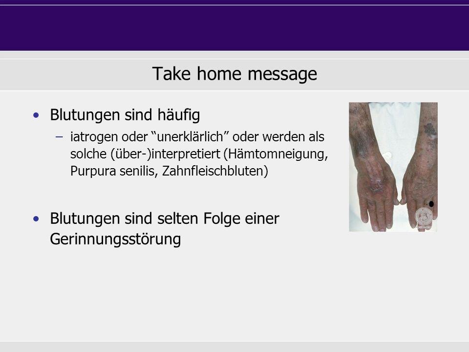 Take home message Blutungen sind häufig –iatrogen oder unerklärlich oder werden als solche (über-)interpretiert (Hämtomneigung, Purpura senilis, Zahnf