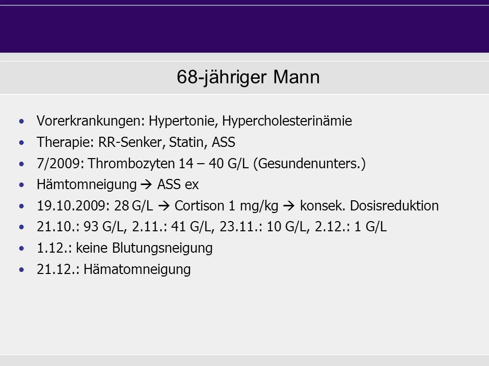 68-jähriger Mann Vorerkrankungen: Hypertonie, Hypercholesterinämie Therapie: RR-Senker, Statin, ASS 7/2009: Thrombozyten 14 – 40 G/L (Gesundenunters.)