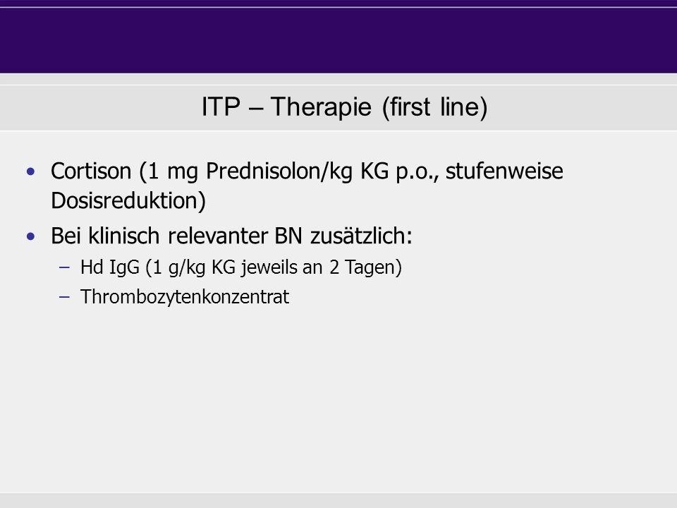 ITP – Therapie (first line) Cortison (1 mg Prednisolon/kg KG p.o., stufenweise Dosisreduktion) Bei klinisch relevanter BN zusätzlich: –Hd IgG (1 g/kg