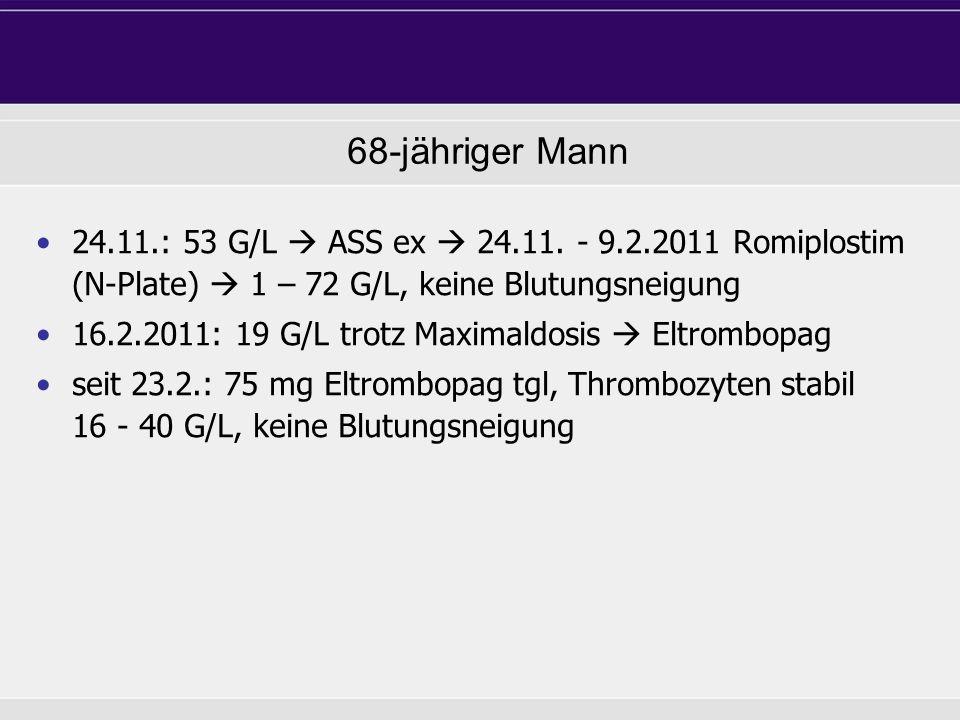 24.11.: 53 G/L ASS ex 24.11. - 9.2.2011 Romiplostim (N-Plate) 1 – 72 G/L, keine Blutungsneigung 16.2.2011: 19 G/L trotz Maximaldosis Eltrombopag seit