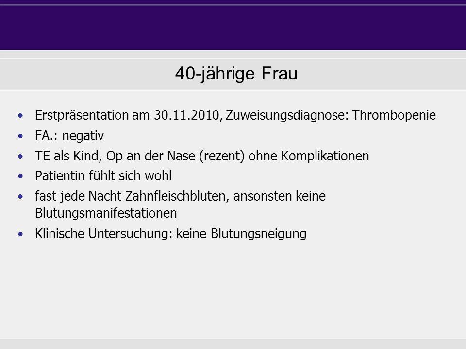 Erstpräsentation am 30.11.2010, Zuweisungsdiagnose: Thrombopenie FA.: negativ TE als Kind, Op an der Nase (rezent) ohne Komplikationen Patientin fühlt