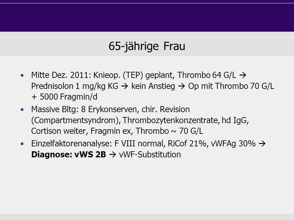 65-jährige Frau Mitte Dez. 2011: Knieop. (TEP) geplant, Thrombo 64 G/L Prednisolon 1 mg/kg KG kein Anstieg Op mit Thrombo 70 G/L + 5000 Fragmin/d Mass