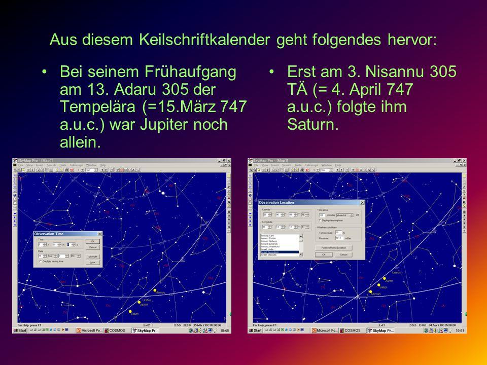 Aus diesem Keilschriftkalender geht folgendes hervor: Bei seinem Frühaufgang am 13. Adaru 305 der Tempelära (=15.März 747 a.u.c.) war Jupiter noch all