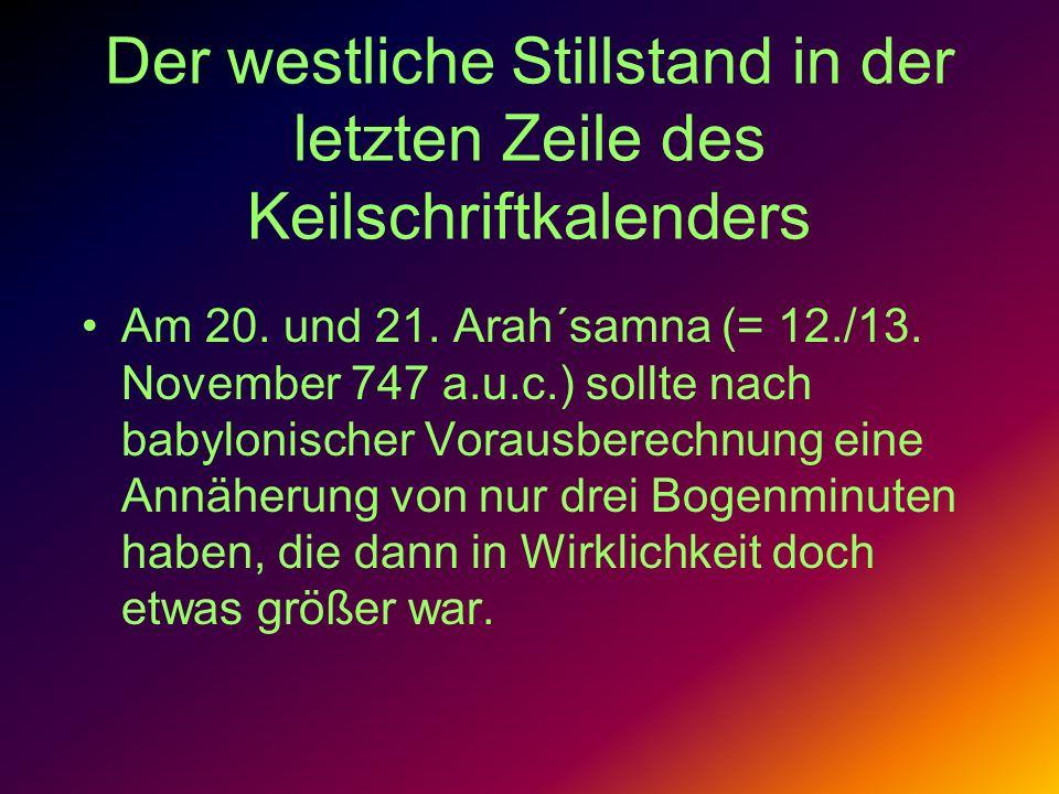 Der westliche Stillstand in der letzten Zeile des Keilschriftkalenders Am 20. und 21. Arah´samna (= 12./13. November 747 a.u.c.) sollte nach babylonis