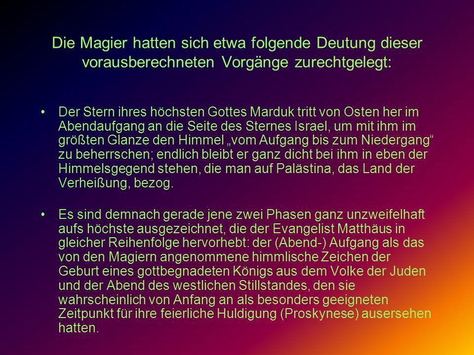Die Magier hatten sich etwa folgende Deutung dieser vorausberechneten Vorgänge zurechtgelegt: Der Stern ihres höchsten Gottes Marduk tritt von Osten h