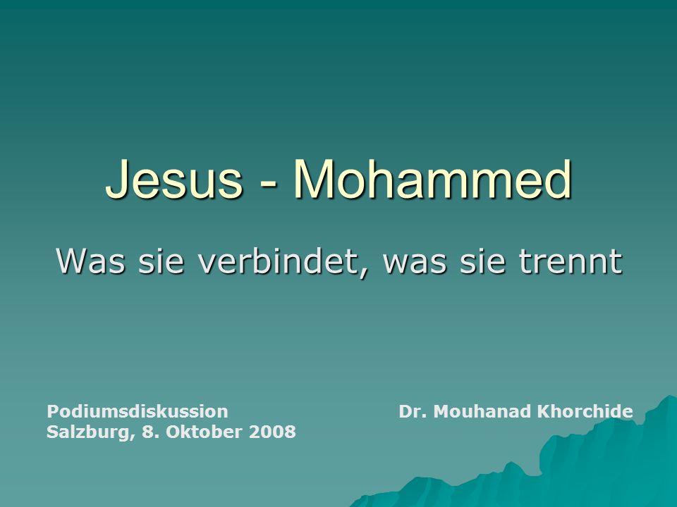 Jesus - Mohammed Was sie verbindet, was sie trennt Podiumsdiskussion Salzburg, 8. Oktober 2008 Dr. Mouhanad Khorchide