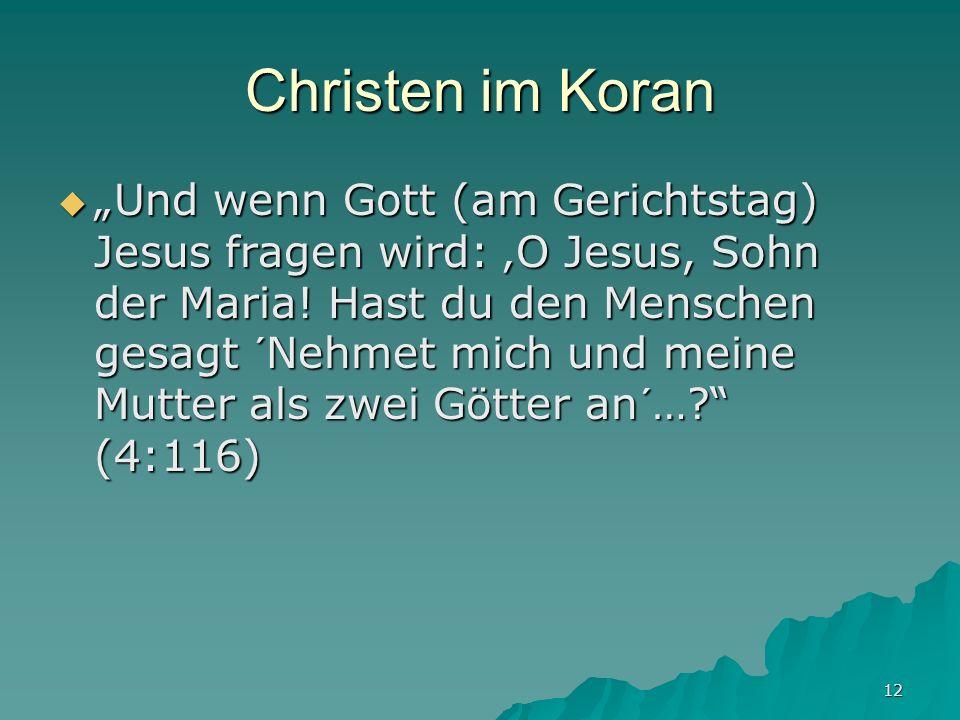 12 Christen im Koran Und wenn Gott (am Gerichtstag) Jesus fragen wird: O Jesus, Sohn der Maria! Hast du den Menschen gesagt ´Nehmet mich und meine Mut