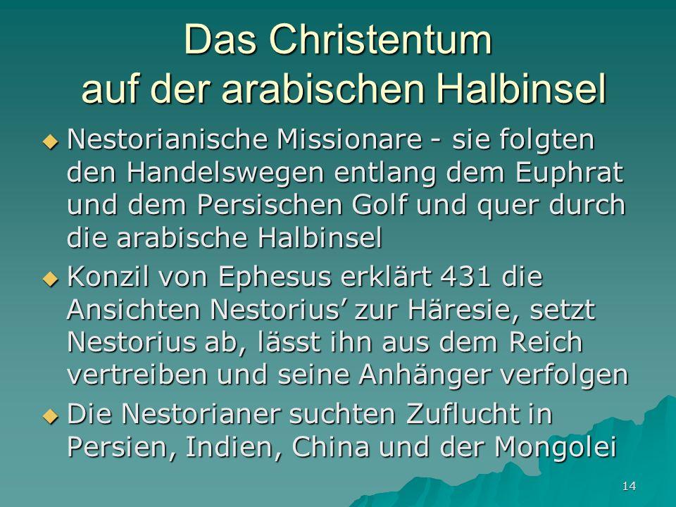 14 Das Christentum auf der arabischen Halbinsel Nestorianische Missionare - sie folgten den Handelswegen entlang dem Euphrat und dem Persischen Golf u