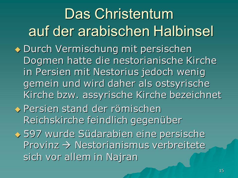 15 Das Christentum auf der arabischen Halbinsel Durch Vermischung mit persischen Dogmen hatte die nestorianische Kirche in Persien mit Nestorius jedoc