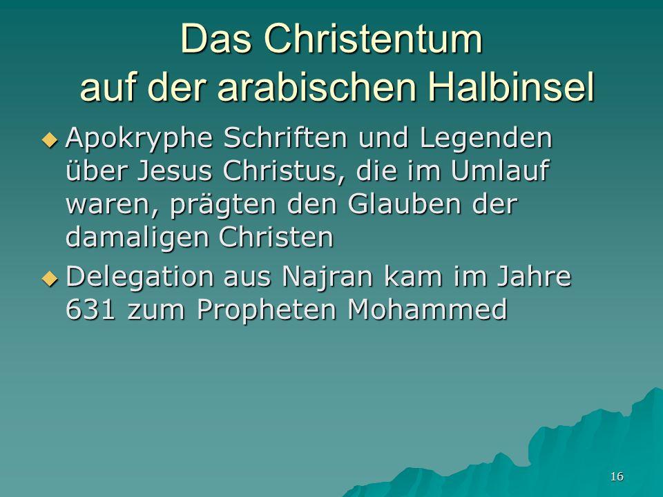 16 Das Christentum auf der arabischen Halbinsel Apokryphe Schriften und Legenden über Jesus Christus, die im Umlauf waren, prägten den Glauben der dam