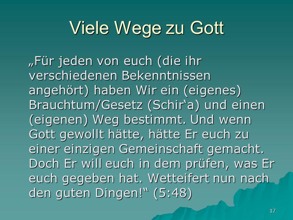 17 Viele Wege zu Gott Für jeden von euch (die ihr verschiedenen Bekenntnissen angehört) haben Wir ein (eigenes) Brauchtum/Gesetz (Schira) und einen (e