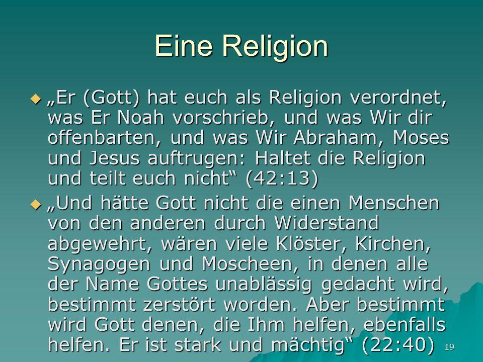 19 Eine Religion Er (Gott) hat euch als Religion verordnet, was Er Noah vorschrieb, und was Wir dir offenbarten, und was Wir Abraham, Moses und Jesus